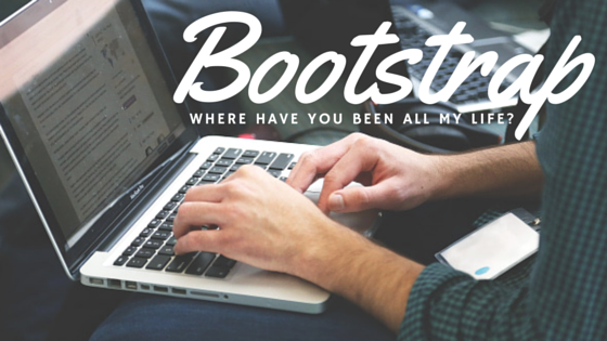 Bootstrap – Where have you been all my life?